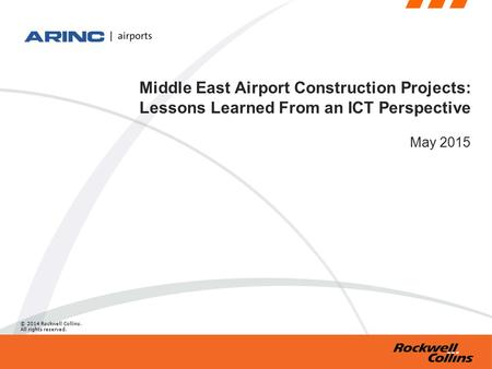 © 2014 Rockwell Collins. All rights reserved. Middle East Airport Construction Projects: Lessons Learned From an ICT Perspective May 2015.