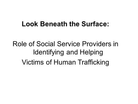 Look Beneath the Surface: Role of Social Service Providers in Identifying and Helping Victims of Human Trafficking.