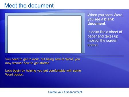 Create your first document Meet the document When you open Word, you see a blank document. It looks like a sheet of paper and takes up most of the screen.