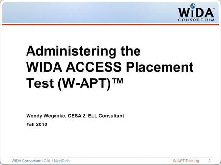 W-APT Training 1 WIDA Consortium / CAL / MetriTech Administering the WIDA ACCESS Placement Test (W-APT)™ Wendy Wegenke, CESA 2, ELL Consultant Fall 2010.