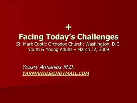 + Facing Today's Challenges St. Mark Coptic Orthodox Church; Washington, D.C. Youth & Young Adults – March 22, 2009 Yousry Armanios M.D.