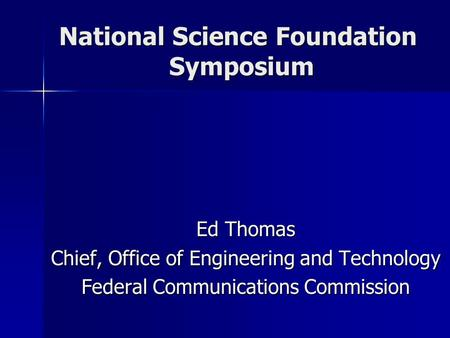 National Science Foundation Symposium Ed Thomas Chief, Office of Engineering and Technology Federal <strong>Communications</strong> Commission.
