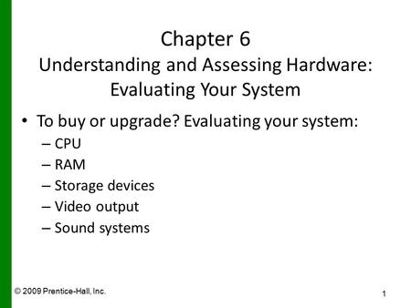 © 2009 Prentice-Hall, Inc. Chapter 6 Understanding and Assessing Hardware: Evaluating Your System To buy or upgrade? Evaluating your system: – CPU – RAM.