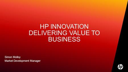 HP INNOVATION DELIVERING VALUE TO BUSINESS Simon Molloy Market Development Manager.