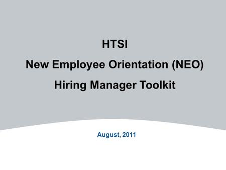 HTSI New Employee Orientation (NEO) Hiring Manager Toolkit August, 2011.