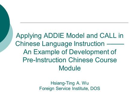 Applying ADDIE Model and CALL in Chinese Language Instruction –—— An Example of Development of Pre-Instruction Chinese Course Module Hsiang-Ting A. Wu.