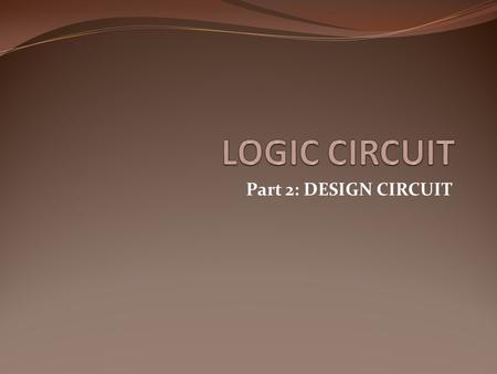 Part 2: DESIGN CIRCUIT. LOGIC CIRCUIT DESIGN x y z F 0 0 0 0 1 1 0 1 0 0 0 1 1 0 1 0 0 1 1 0 1 1 1 1 0 1 1 1 F = x + y'z x y z F Truth Table Boolean Function.