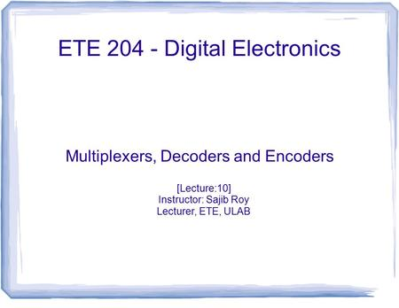 ETE 204 - Digital Electronics Multiplexers, Decoders and Encoders [Lecture:10] Instructor: Sajib Roy Lecturer, ETE, ULAB.
