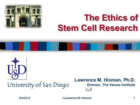 Lawrence M. Hinman, Ph.D. Director, The Values Institute University of San Diego 8/9/2015©Lawrence M. Hinman1 The Ethics of Stem Cell Research.