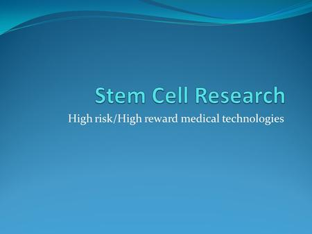 High risk/High reward medical technologies. Stem Cell Research Stem cell research presents one of the biggest possibilities for cures and innovation in.