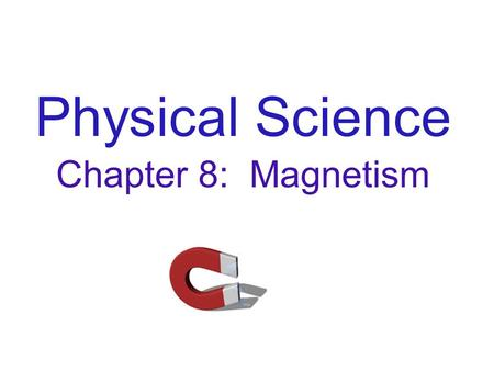 Physical Science Chapter 8: Magnetism. A magnet is a device which attracts iron or other magnets, and produces a magnetic field around it's body. The.