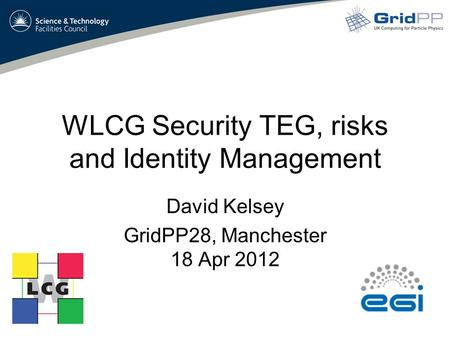 WLCG Security TEG, risks and Identity Management David Kelsey GridPP28, Manchester 18 Apr 2012.