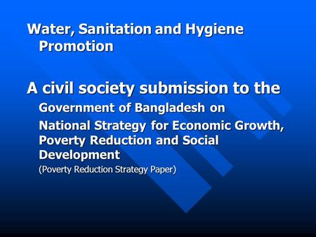 Water, Sanitation and Hygiene Promotion A civil society submission to the Government of Bangladesh on National Strategy for Economic Growth, Poverty Reduction.
