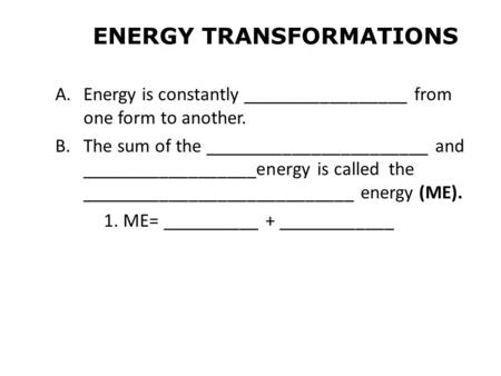 ENERGY TRANSFORMATIONS A.Energy is constantly _________________ from one form to another. B.The sum of the _______________________ and __________________energy.