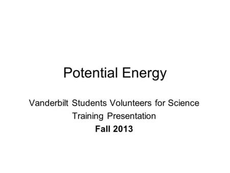Potential Energy Vanderbilt Students Volunteers for Science Training Presentation Fall 2013.