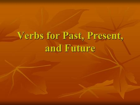 Verbs for Past, Present, and Future. Day 1 Remember that a verb tells what someone or something does. A verb can show action. Identify the verb in each.