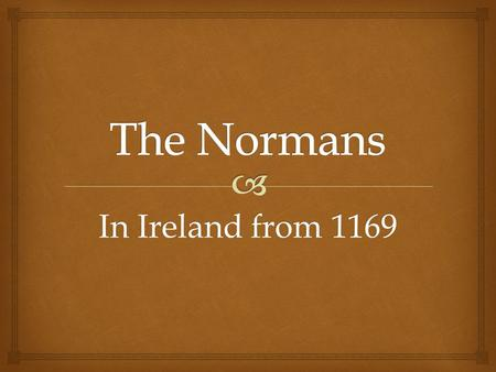 In Ireland from 1169.  Who were they??  Ireland in 1166.