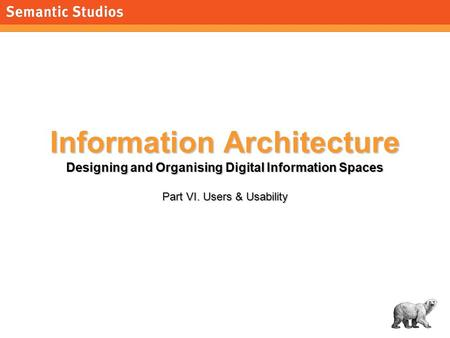 1 Information Architecture Designing and Organising Digital Information Spaces Part VI. Users & Usability.
