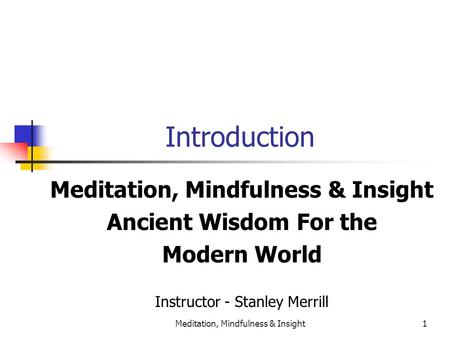 Meditation, Mindfulness & Insight1 Introduction Meditation, Mindfulness & Insight Ancient Wisdom For the Modern World Instructor - Stanley Merrill.