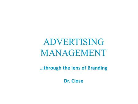 ADVERTISING MANAGEMENT …through the lens of Branding Dr. Close.