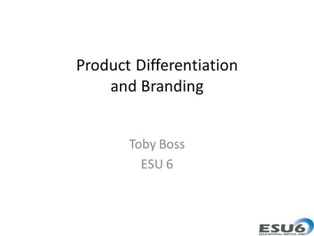 Product Differentiation and Branding Toby Boss ESU 6.