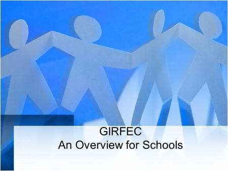GIRFEC An Overview for Schools. Learning Intentions By the end of this session you will have: an understanding of the legislative context of GIRFEC an.