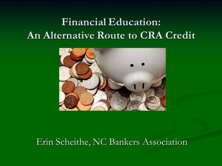 Financial Education: An Alternative Route to CRA Credit Erin Scheithe, NC Bankers Association.