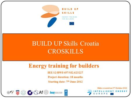 BUILD UP Skills Croatia CROSKILLS Energy training for builders IEE/12/BWI/457/SI2.623227 Project duration: 18 months Starting date: 7 th June 2012 Slides.