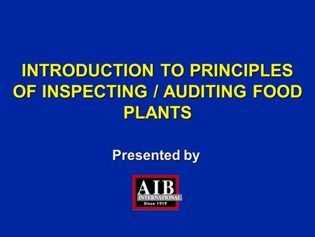Presented by INTRODUCTION TO PRINCIPLES OF INSPECTING / AUDITING FOOD PLANTS.