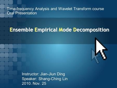 Ensemble Empirical Mode Decomposition Instructor: Jian-Jiun Ding Speaker: Shang-Ching Lin 2010. Nov. 25 Time-frequency Analysis and Wavelet Transform course.