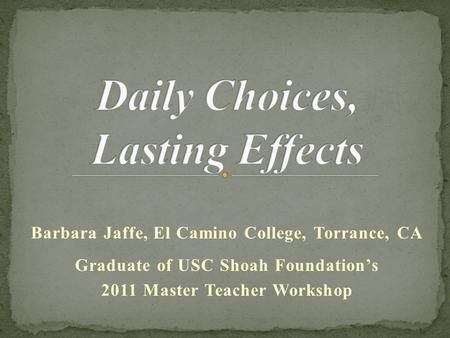 Barbara Jaffe, El Camino College, Torrance, CA Graduate of USC Shoah Foundation's 2011 Master Teacher Workshop.