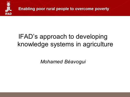 Enabling poor rural people to overcome poverty IFAD's approach to developing knowledge systems in agriculture Mohamed Béavogui.