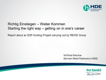 Richtig Einsteigen – Weiter Kommen Starting the right way – getting on in one's career Report about an ESF-funding Project carrying out by REWE Group Wilfried.