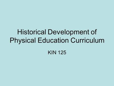 Historical Development of Physical Education Curriculum KIN 125.