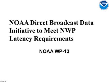 Filename.ppt 1 NOAA Direct Broadcast Data Initiative to Meet NWP Latency Requirements NOAA WP-13.