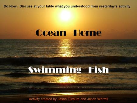 Ocean Home Swimming Fish Activity created by Jason Turnure and Jason Werrell Do Now: Discuss at your table what you understood from yesterday's activity.