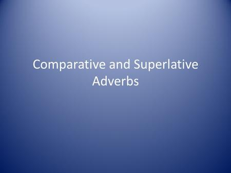 Comparative and Superlative Adverbs