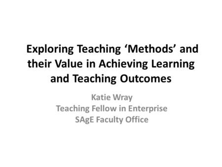 Exploring Teaching 'Methods' and their Value in Achieving Learning and Teaching Outcomes Katie Wray Teaching Fellow in Enterprise SAgE Faculty Office.