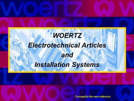 WOERTZ Electrotechnical Articles and Installation Systems Concept for the new millenium.