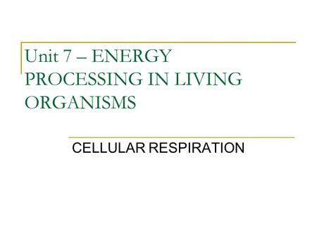 Unit 7 – ENERGY PROCESSING IN LIVING ORGANISMS CELLULAR RESPIRATION.