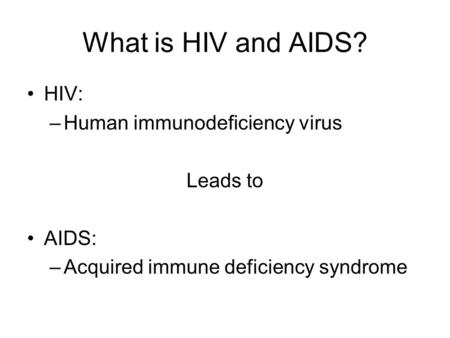 What is HIV and AIDS? HIV: –Human immunodeficiency virus Leads to AIDS: –Acquired immune deficiency syndrome.