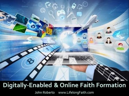 Digitally-Enabled & Online Faith Formation John Roberto www.LifelongFaith.com.