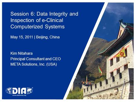 Session 6: Data Integrity and Inspection of e-Clinical Computerized Systems May 15, 2011 | Beijing, China Kim Nitahara Principal Consultant and CEO META.