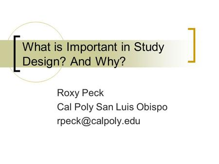 What is Important in Study Design? And Why? Roxy Peck Cal Poly San Luis Obispo