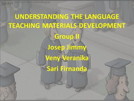 UNDERSTANDING THE LANGUAGE TEACHING MATERIALS DEVELOPMENT Group II Josep Jimmy Veny Veranika Sari Firnanda.