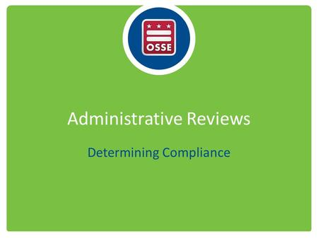 "Administrative Reviews Determining Compliance. Administrative Review Basics Formal ""full"" reviews – At least once every 3 years – Announced or unannounced."