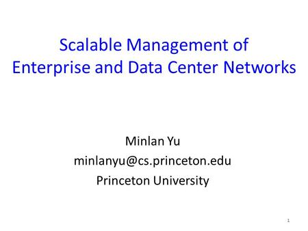 Scalable Management of Enterprise and Data Center Networks Minlan Yu Princeton University 1.