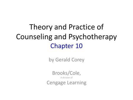 Theory and Practice of Counseling and Psychotherapy Chapter 10 by Gerald Corey Brooks/Cole, A division of Cengage Learning.