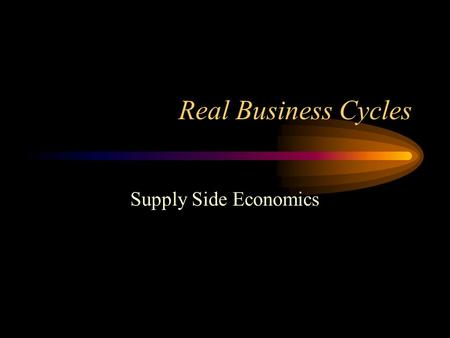 Real Business Cycles Supply Side Economics. The Real Economy Neoclassical (Supply Side) Economics suggests that business cycles are the result of random.