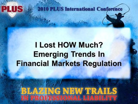 2010 PLUS International Conference I Lost HOW Much? Emerging Trends In Financial Markets Regulation.